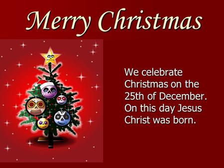 Merry Christmas We celebrate Christmas on the 25th of December. On this day Jesus Christ was born.