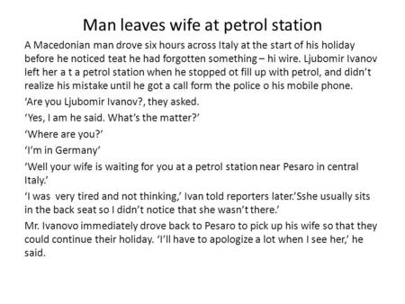 Man leaves wife at petrol station A Macedonian man drove six hours across Italy at the start of his holiday before he noticed teat he had forgotten something.