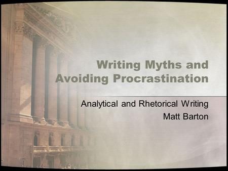 Writing Myths and Avoiding Procrastination Analytical and Rhetorical Writing Matt Barton.