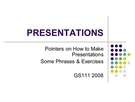 PRESENTATIONS Pointers on How to Make Presentations Some Phrases & Exercises GS111 2008.