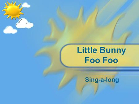 Little Bunny Foo Foo Sing-a-long. Little Bunny Foo Foo Little Bunny Foo Foo, Hopping through the forest. Scooping up the field mice, And bopping them.