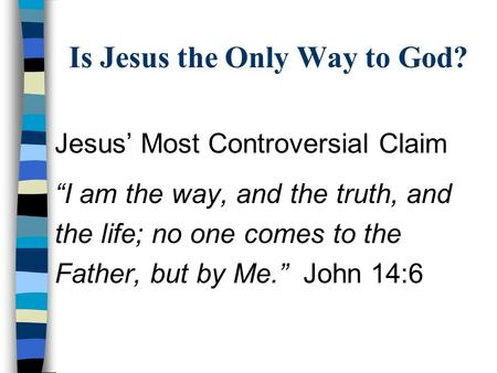 "Is Jesus the Only Way to God? Jesus' Most Controversial Claim ""I am the way, and the truth, and the life; no one comes to the Father, but by Me.""John 14:6."