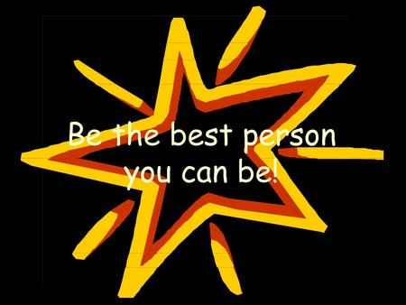 Be the best person you can be!