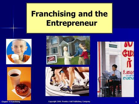 Chapter 4 Franchising Copyright 2006 Prentice Hall Publishing Company 1 Franchising and the Entrepreneur.