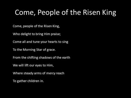 Come, People of the Risen King Come, people of the Risen King, Who delight to bring Him praise; Come all and tune your hearts to sing To the Morning Star.