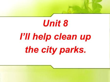 Unit 8 I'll help clean up the city parks. Unit 8 I'll help clean up the city parks.