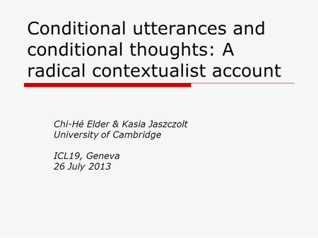 Conditional utterances and conditional thoughts: A radical contextualist account Chi-Hé Elder & Kasia Jaszczolt University of Cambridge ICL19, Geneva 26.