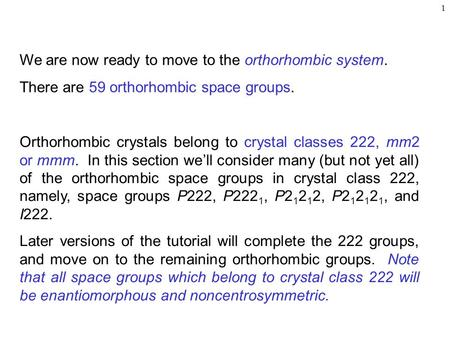 1 We are now ready to move to the orthorhombic system. There are 59 orthorhombic space groups. Orthorhombic crystals belong to crystal classes 222, mm2.