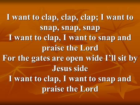 I want to clap, clap, clap; I want to snap, snap, snap I want to clap, I want to snap and praise the Lord For the gates are open wide I'll sit by Jesus.