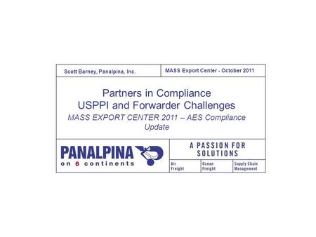 MASS Export Center – Oct 2011 October, 2011 1 MASS Export Center - October 2011 Scott Barney, Panalpina, Inc. Partners in Compliance USPPI and Forwarder.