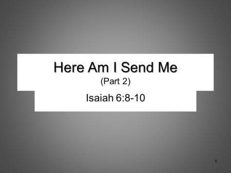 Here Am I Send Me Here Am I Send Me (Part 2) Isaiah 6:8-10 1.