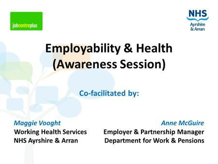 Employability & Health (Awareness Session) Co-facilitated by: Maggie Vooght Anne McGuire Working Health Services Employer & Partnership Manager NHS Ayrshire.