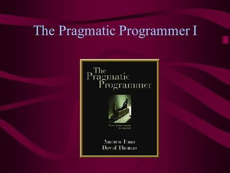 The Pragmatic Programmer I. About the textbook The Pragmatic Programmer is full of helpful suggestions for surviving programming It's also enjoyably written.