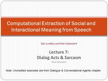 Computational Extraction of Social and Interactional Meaning from Speech Dan Jurafsky and Mari Ostendorf Lecture 7: Dialog Acts & Sarcasm Mari Ostendorf.