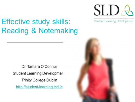 Dr. Tamara O'Connor Student Learning Development, Trinity College Dublin  Effective study skills: Reading & Notemaking.