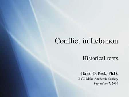 Conflict in Lebanon Historical roots David D. Peck, Ph.D. BYU-Idaho Academic Society September 7, 2006 Historical roots David D. Peck, Ph.D. BYU-Idaho.