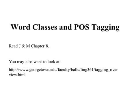 Word Classes and POS Tagging Read J & M Chapter 8. You may also want to look at:  view.html.