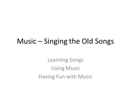 Music – Singing the Old Songs Learning Songs Using Music Having Fun with Music.