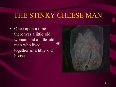 1 THE STINKY CHEESE MAN Once upon a time there was a little old woman and a little old man who lived together in a little old house.