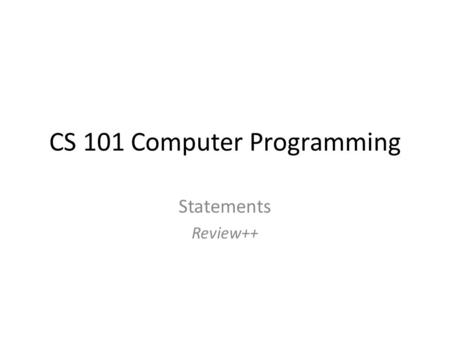 CS 101 Computer Programming Statements Review++. Reviewed so far.. Variables Constants Order of Execution Boolean expressions and variables if statements,