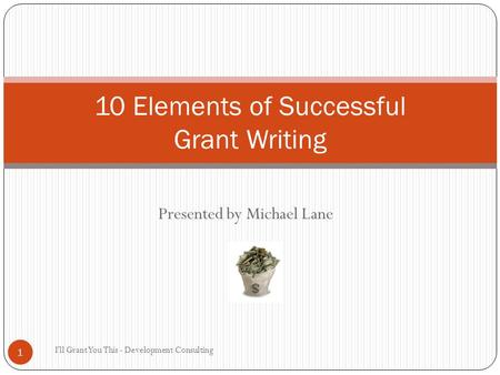 Presented by Michael Lane I'll Grant You This - Development Consulting 1 10 Elements of Successful Grant Writing.