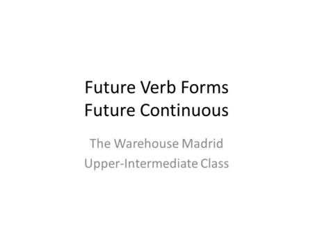 Future Verb Forms Future Continuous The Warehouse Madrid Upper-Intermediate Class.