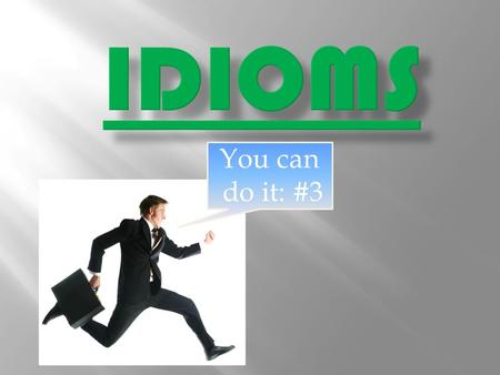 You can do it: #3. An idiom is a group of words whose meaning must be known as a whole because it cannot be learned from the meaning of the same words.