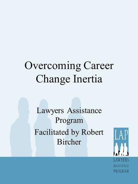 Overcoming Career Change Inertia Lawyers Assistance Program Facilitated by Robert Bircher.