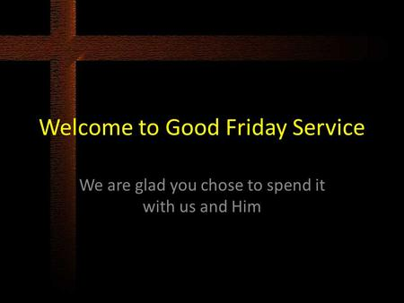 Welcome to Good Friday Service We are glad you chose to spend it with us and Him.