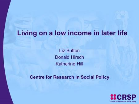 Living on a low income in later life Liz Sutton Donald Hirsch Katherine Hill Centre for Research in Social Policy.