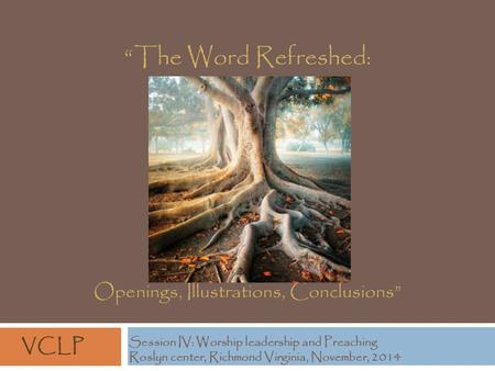"""The Word Refreshed: Openings, Illustrations, Conclusions"" Session IV: Worship <strong>leadership</strong> and Preaching Roslyn center, Richmond Virginia, November, 2014."