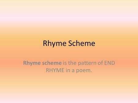 Rhyme Scheme Rhyme scheme is the pattern of END RHYME in a poem.