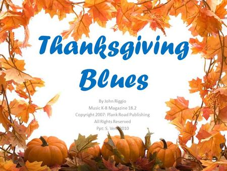 Thanksgiving Blues By John Riggio Music K-8 Magazine 18.2 Copyright 2007: Plank Road Publishing All Rights Reserved Ppt: S. Vera 2010.