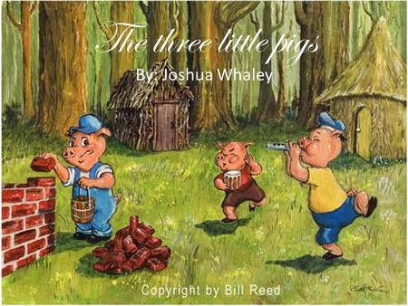 The three little pigs By: Joshua Whaley. Once upon a time there were three little pigs that were going out into the world on their own to build there.