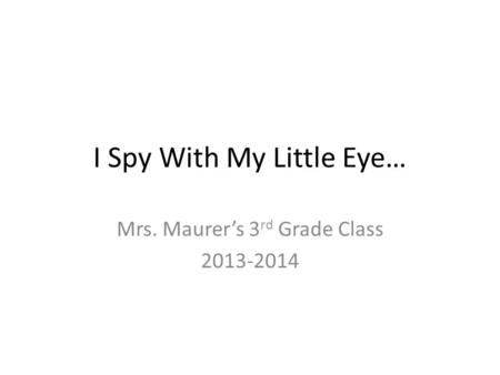 I Spy With My Little Eye… Mrs. Maurer's 3 rd Grade Class 2013-2014.
