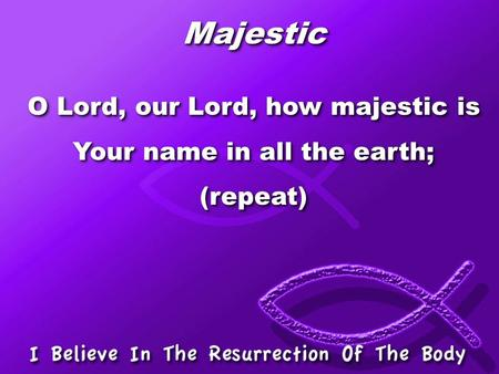 Majestic O Lord, our Lord, how majestic is Your name in all the earth;