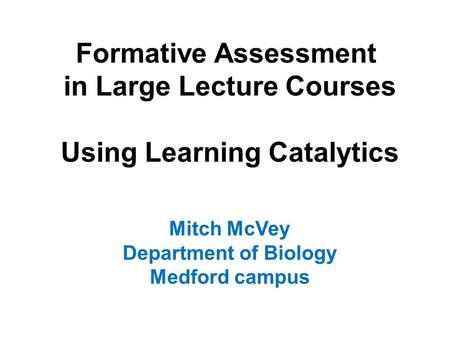 Formative Assessment in Large Lecture Courses Using Learning Catalytics Mitch McVey Department of Biology Medford campus.