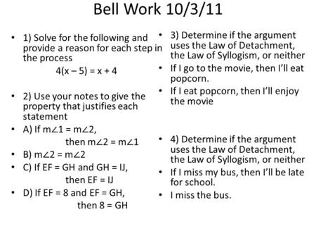 Bell Work 10/3/11 1) Solve for the following and provide a reason for each step in the process 4(x – 5) = x + 4 2) Use your notes to give the property.