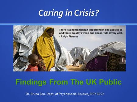 Caring in Crisis? Findings From The UK Public Dr. Bruna Seu, Dept. of Psychosocial Studies, BIRKBECK.