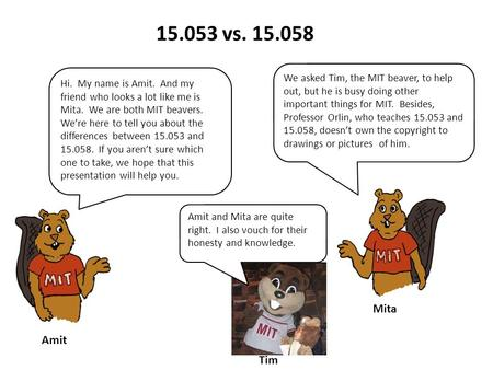 15.053 vs. 15.058 Hi. My name is Amit. And my friend who looks a lot like me is Mita. We are both MIT beavers. We're here to tell you about the differences.