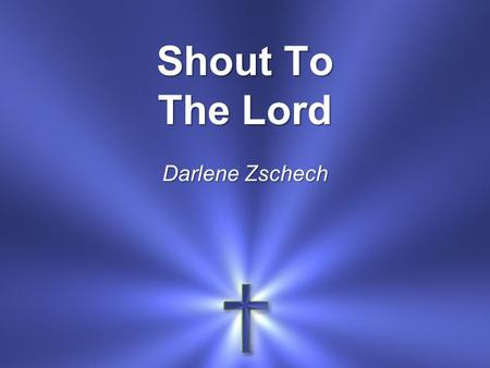 Shout To The Lord Darlene Zschech. My Jesus My Savior Lord, there is none like You.