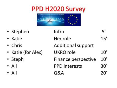 PPD H2020 Survey Stephen Intro 5' Katie Her role 15' ChrisAdditional support Katie (for Alex) UKRO role 10' StephFinance perspective 10' AllPPD interests.