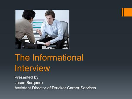 The Informational Interview Presented by Jason Barquero Assistant Director of Drucker Career Services.