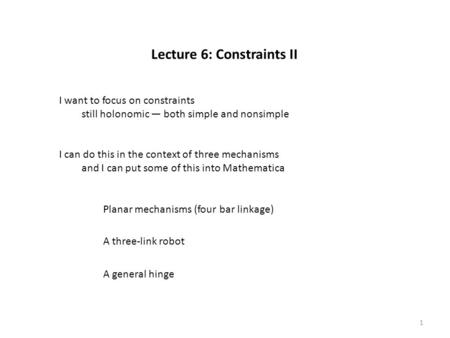Lecture 6: Constraints II Planar mechanisms (four bar linkage) A three-link robot A general hinge 1 I want to focus on constraints still holonomic — both.