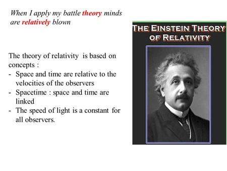 The theory of relativity is based on concepts : -Space and time are relative to the velocities of the observers -Spacetime : space and time are linked.