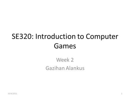 SE320: Introduction to Computer Games Week 2 Gazihan Alankus 10/4/20111.