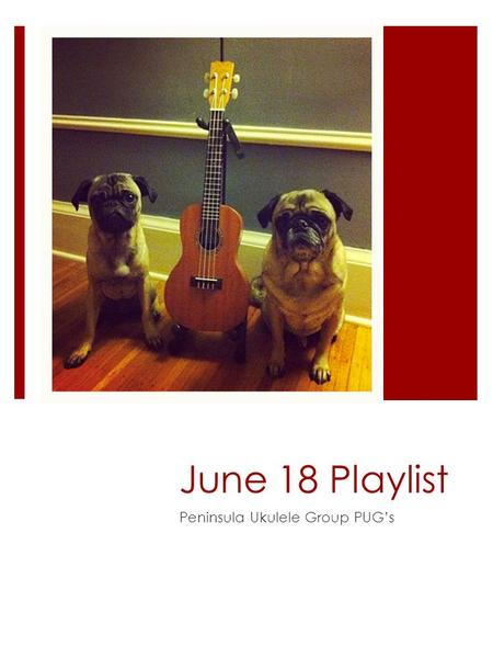 June 18 Playlist Peninsula Ukulele Group PUG's.