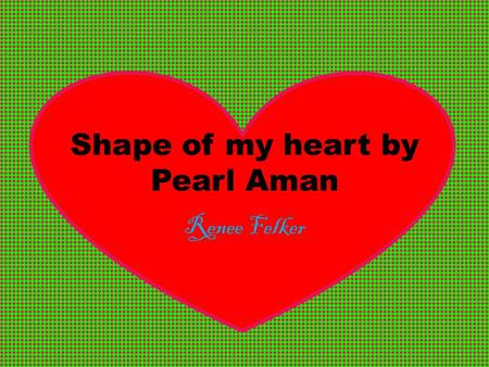 Shape of my heart by Pearl Aman Renee Felker. My Poem: Shape of my heart by Pearl Aman What was I thinking; it doesn't make any sense, How could I possibly.