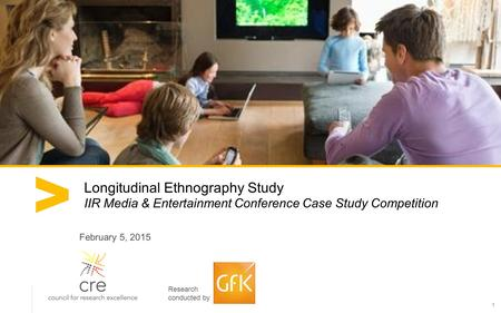 1 Longitudinal Ethnography Study IIR Media & Entertainment Conference Case Study Competition February 5, 2015 Research conducted by.