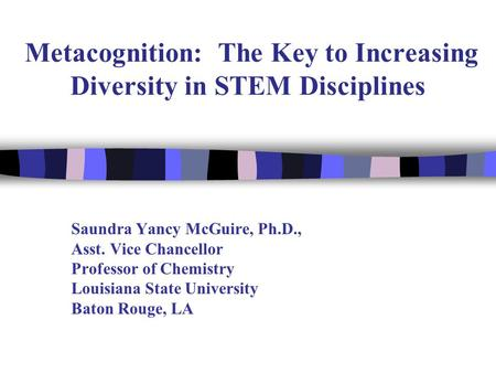 Metacognition: The Key to Increasing Diversity in STEM Disciplines Saundra Yancy McGuire, Ph.D., Asst. Vice Chancellor Professor of Chemistry Louisiana.